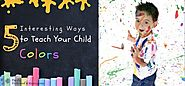 Website at http://www.pacificpreschool.com/learning/5-interesting-ways-to-teach-your-child-colors