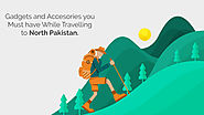 Gadgets and Accessories, you Must have while Travelling to North Pakistan.