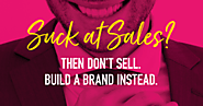 Suck at Sales? Then Don't Sell. Build A Brand Instead.
