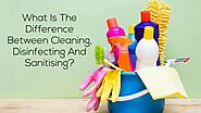 Know the Difference Between Cleaning, Disinfecting And Sanitising