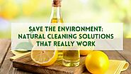 Save The Environment: Natural Cleaning Solutions That Really Work