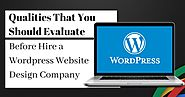Wordpress Website Design: Qualities That You Should Evaluate Before Hire a Wordpress Website Design Company
