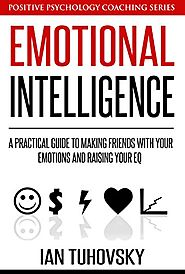 Emotional Intelligence: A Practical Guide to Making Friends with Your Emotions and Raising Your EQ (Positive Psycholo...