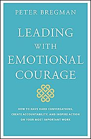 Leading With Emotional Courage: How to Have Hard Conversations, Create Accountability, And Inspire Action On Your Mos...