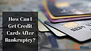 How Can I Get Credit Cards After Bankruptcy?