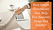 How Credit Companies Can Help You Recover From Bad Credit?