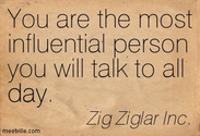 You are the most influential person you will talk to all day