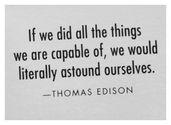 If we did all the things we are capable of, we would literally astound ourselves