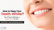 How to Keep Your Teeth White - Top 3 Tips to Maintain a Bright Smile for Life