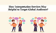 How Interpretation Services May Helpful to Target Global Audience?