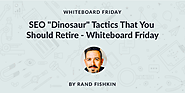 "SEO ""Dinosaur"" Tactics That You Should Retire - Whiteboard Friday - Moz"