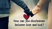 How can you discriminate between love and lust?