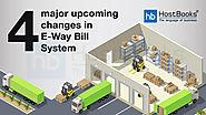 What are The 4 Major Upcoming Changes in E-Way Bill System | HostBooks