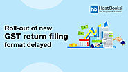 Roll-out of new GST return filing format delayed | HostBooks