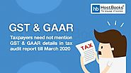 Taxpayers Need Not Mention GST & GAAR Details In Tax Audit Report Till March 2020 | HostBooks