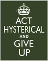 ACT HYSTERICAL and Give Up poster, Keep Calm and Carry On parody