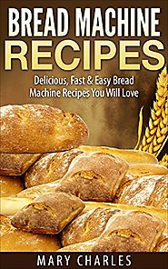 Bread Machine Recipes: Delicious, Fast & Easy Bread Machine Recipes You Will Love