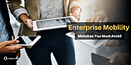 Six Blunders You Should Avoid to Leverage Benefits of Enterprise Mobility