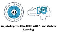 Ways to Improve Cloud ERP With AI and Machine Learning