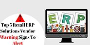 Top 5 Retail ERP Solutions Vendor Warning Signs To Alert