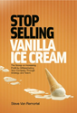 Stop Selling Vanilla Ice Cream: The Scoop on Increasing Profit by Differentiating Your Company Through Strategy and T...