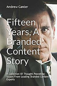 Fifteen Years, A Branded Content Story: A Collection Of Thought Provoking Essays From Leading Branded Content Experts