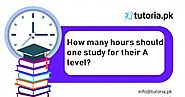 tutoria.pk: How many hours should one study for their A level?