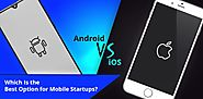 Android vs iOS: Which Is the Best Option for Mobile Startups?