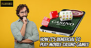 How It's Beneficial To Play Mobile Casino Games