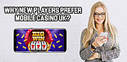 Why New Players Prefer Mobile Casino UK