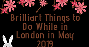 Brilliant Things to Do While in London in May 2019