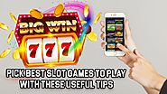 Pick Best Slot Games to Play with These Useful Tips