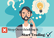 Stop Overthinking and Start Trading - Forex Trading For Beginners
