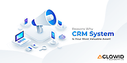 Reasons Why CRM System Is Your Most Valuable Asset!
