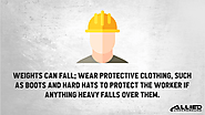 • Weights can fall; Wear protective clothing, such as boots and hard hats to protect the worker if anything heavy fal...