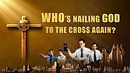 "Christian Movies Online | Christ of the Last Days, the Savior Has Come | ""Who's Nailing God to the Cross Again?"" (Sho..."