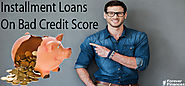 Make The Best Of Installment Loans On Bad Credit Score- Read Below!