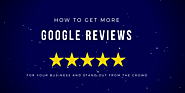 How to Get More Google Reviews For Your Business