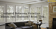 Confused Between Venetian Blinds And Shutters? Read This..