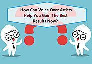 How Can Voice Over Artists Help You Gain The Best Results Now?