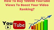 How To Buy 100000 YouTube Views To Boost Your Video Ranking?