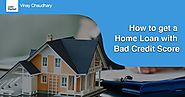 How to get a home loan with bad credit score - Vinay chaudhary