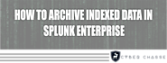 How to archive indexed data in Splunk Enterprise | Cyber Chasse Inc.