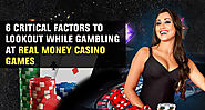 6 Critical Factors To Lookout While Gambling At Real Money Casino Games