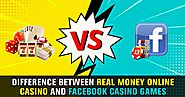 Difference Between Real Money Online Casino and Facebook Casino