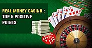 Real Money Casino: Top 5 Positive Points