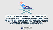 • The best work injury lawyer is well-versed in the legalities related to workers compensation and helps you get the ...