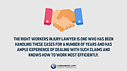• The right workers injury lawyer is one who has been handling these cases for a number of years and has ample experi...