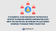 • It is essential to see how much of the practice is devoted to handling workers compensation cases and if the lawyer...
