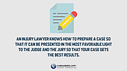 • An injury lawyer knows how to prepare a case so that it can be presented in the most favorable light to the judge a...